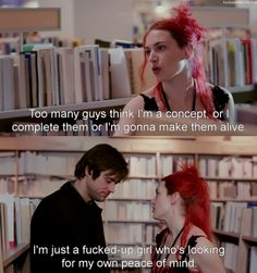 """""""Too many guys think I'm a concept, or I complete them or I'm gonna make them alive. I'm just a fucked-up girl who's looking for my own peace of mind. Don't assign me yours."""" (from Eternal Sunshine of the Spotless Mind)"""