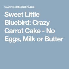Sweet Little Bluebird: Crazy Carrot Cake - No Eggs, Milk or Butter