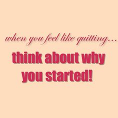 """""""When you feel like quitting...think about it!"""""""