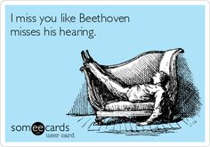 I miss you like Beethoven misses his hearing.