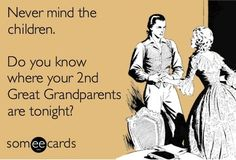 Never mind the kids...  Do you know where your 2nd great grandparents are tonight?  Genealogy Humor