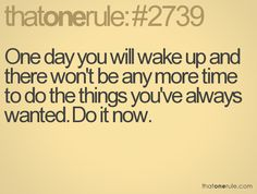 Do the things you want while you still have the time