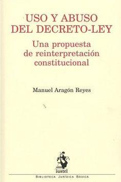 Uso y abuso del Decreto-Ley : una propuesta de reforma constitucional / Manuel Aragón Reyes.     Iustel, 2016