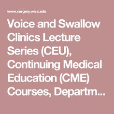 Voice and Swallow Clinics Lecture Series (CEU), Continuing Medical Education (CME) Courses, Department of Surgery, University of Wisconsin-Madison