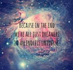 Because it the end we're all just dreamers in an endless universe