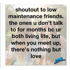 Shout out to low maintenance friends. the ones you don't talk to for months because you're both living life, but when you meet up there's nothing but love.