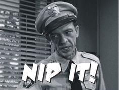 Ya' gotta' nip it in the bud!