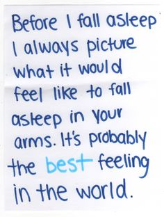 Before i fall asleep i always picture what it would feel like to fall asleep in your arms. it's probably the best feeling in the world.