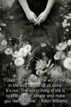 """Very true! I would much rather be lonely alone than to be with someone and still be lonely. Alone i have the option of going out and meeting with and mingling with other people where i may find the 'right"""" person for me."""