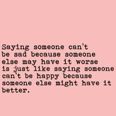 Saying someone can't be sad because someone else may have it worse is just like saying someone can't be happy because someone else might have it better – Pinterest Quotes Good one. I always feel guilty when I'm down about something.