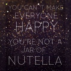 #truth (but give me a jar of nutella and a spoon and you'll make me very happy!)