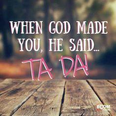 When God made you, he said ta da!!
