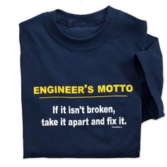 Uh - according to this I may have a budding Engineer on my hands: engineers motto t- shirt