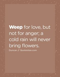 Weep for love, but not for anger; a cold rain will never bring flowers. Tears Quotes, Life Quotes, Cold Rain, Quote Of The Day, Self, Bring It On, Inspirational Quotes, Thoughts, Motivation