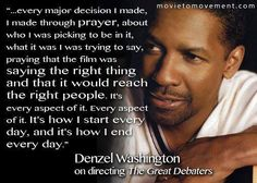 """"""" . . . every major decision I made, I made through prayer, about who I was picking to be in it, what it was I was trying to say, praying that the film was saying the right thing and that it would reach the right people.  It's every aspect of it.  It's how I start every day, and it's how I end every day."""" ~ Denzel Washington on directing The Great Debaters"""