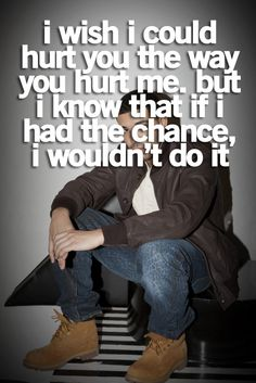 I wish I could hurt you the way you hurt me. But I know that if I had the chance, I wouldn't do it....