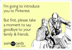 I'm going to introduce you to Pinterest. But first, please take a moment to say goodbye to your family & friends.