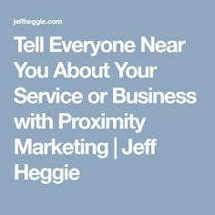 Tell Everyone Near You About Your Service or Business with Proximity Marketing Marketing, Business