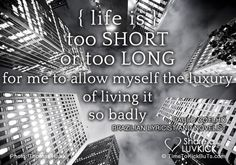 Life is too short, or too long, for me to allow myself the luxury of living it so badly.  Share a ♥ LUV KiCK  http://TimeToKickBuTs.com