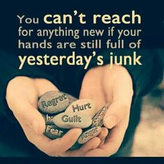 You can't reach for anything new if your hands are still full of yesterday's junk. (yesterday's junk: guilt, regret, fear, anger, shame, hate, hurt, bitterness)