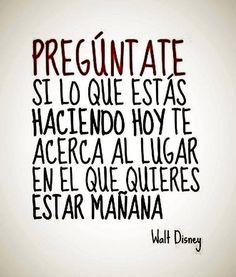 Pregúntate si lo que estás haciendo hoy te acerca al lugar en el que quieres estar mañana - Walt Disney
