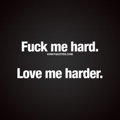 """Fuck me hard. Love me harder."" - This quote is all about that intense, passionate, raw and wild kind of sex. And that hard passionate, uninhibited, deep and true kind of love. 