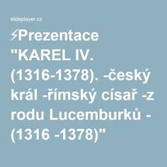 """⚡Prezentace """"KAREL IV. (1316-1378). -český král -římský císař -z rodu Lucemburků - (1316 -1378)"""" Czech Republic, Historia, Bohemia"""