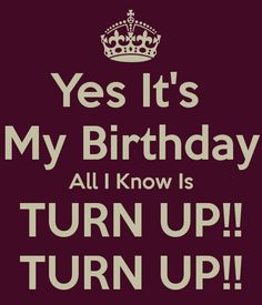 Yes It's   My Birthday  All I Know Is TURN UP!! TURN UP!!