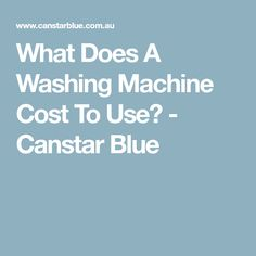 What Does A Washing Machine Cost To Use? - Canstar Blue