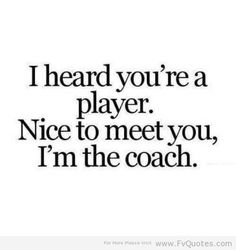 I heard you're a player. Nice to meet you, I'm the coach. ROFL!! This one made me LOL