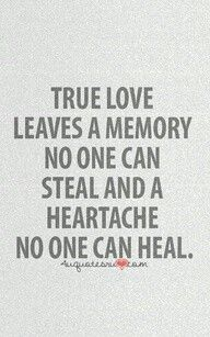 True Love leaves a memory no one can steal and a heartache no one can Heal