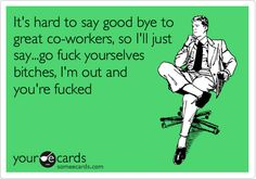 It's hard to say good bye to great co-workers, so I'll just say...go fuck yourselves bitches, I'm out and you're fucked.