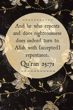 Qur'an al-Furqan 25:71:  And whosoever repents and does righteous good deeds, then verily, he repents towards Allah with true repentance.