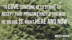 To love someone is to strive to accept that person exactly the was he or she is, right here and now ~Mister Rogers #quote