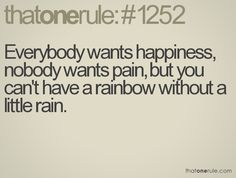 Everyone wants happiness, nobody wants pain, but you can't have a rainbow without a little rain.