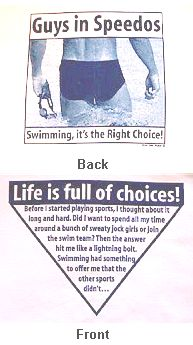 Life is full of choices!  Before I started playing sports, I thought about it long and hard. Did I want to spend all my time around a bunch of sweaty jock girls or join the swim team? Then the answer hit me like a lightning bolt. Swimming had something to offer me that other sports didn't...GUYS IN SPEEDOS. Swimming, it's the Right Choice! (Bahaha I actually own this shirt!)