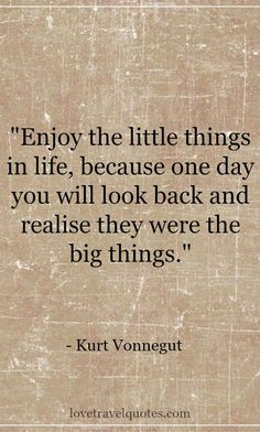 Enjoy the little things in Life, because one day you will look back and realise they were the big things. - Kurt Vonnegut / See  more quotes on http://www.lovetravelquotes.com/2015/09/enjoy-little-things-in-life-because-one.html