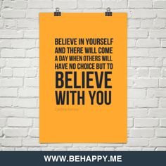 Believe in yourself  and there will come  a day when others will  have no choice but to  believe  wi by Cynthia Kersey #311