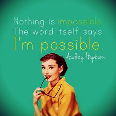 """Nothing is impossible. The word itself says I'm possible."" - Audrey Hepburn"