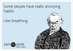 Some people have really annoying habits. Like breathing.