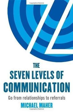 The Seven Levels of Communication: Go from Relationships to Referrals
