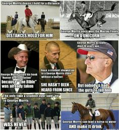 George Morris is the Chuck Norris of the horse world. Georgia Fisher trained under George Morris, and Georgia taught my daughter to ride jumpers. Georgia said, George is one if the best horse trainers and instructor around. Equestrian Quotes, Equestrian Problems, Equestrian Style, George Morris Quotes, Funny Horses, Horse Quotes, Rider Quotes, Horse World, Horse Training