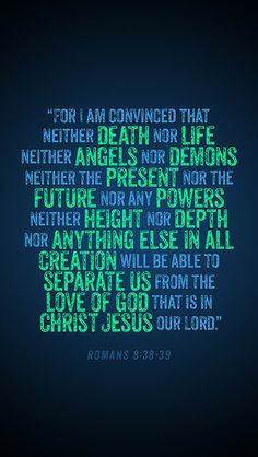 """""""For I am persuaded that neither death nor life, nor angels nor principalities nor powers, nor things present nor things to come, nor height nor depth, nor any other created thing, shall be able to separate us from the love of God which is in Christ Jesus our Lord."""" Romans 8:38-39 (NKJV) #Scripture"""