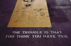 The trouble that you think you have time