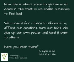 Now this is where some tough love must come in. The truth is we enable ourselves to feel bad.  We consent for others to influence us, affect our emotions, turn our tides. We give up our own power and hand it over to others.  Have you been there?   Help is coming SOON! Check out http://i-thrive-now.com/gps-for-life-201501 for more info on Ginormous Personal Satisfaction (GPS) For Life - an online program to help you define life on your own terms and live to your fullest potential!