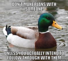 Don't make plans with someone.Unless you actually intend to follow through with them. someoneunless, plan, intend, kind, follow