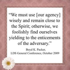 """""""We must use [our agency] wisely and remain close to the Spirit; otherwise, we foolishly find ourselves yielding to the enticements of the adversary."""" From #PresPacker's http://pinterest.com/pin/24066179229162014 inspiring #LDSconf http://facebook.com//223271487682878 message http://lds.org/general-conference/2009/10/prayer-and-promptings"""