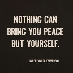 Nothing can bring you peace but yourself. ~Ralph Waldo Emerson. My favorite author :)