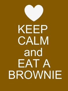 KEEP CALM AND EAT A BROWNIE . . . . Because Eating Anything Chocolate, Especially Brownies, Always a Great Idea !!