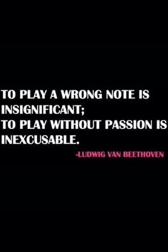 To play a wrong note is insignificant; to play without passion is inexcusable. ~ Beethoven